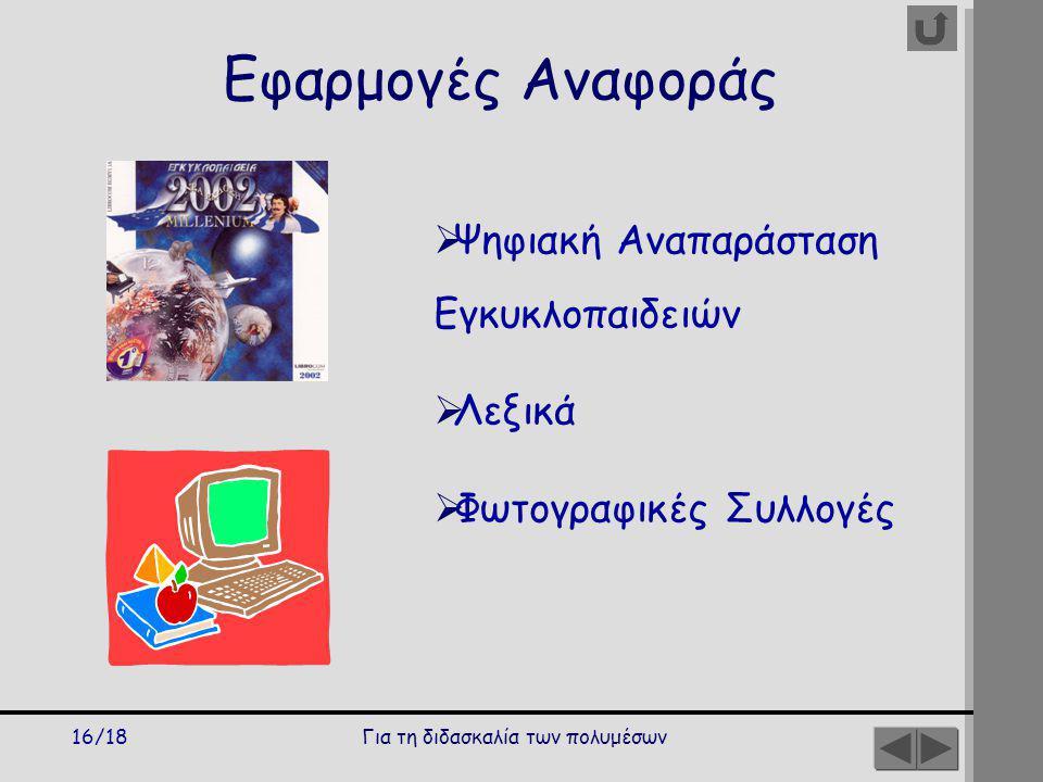 Για τη διδασκαλία των πολυμέσων16/18 Εφαρμογές Αναφοράς  Ψηφιακή Αναπαράσταση Εγκυκλοπαιδειών  Λεξικά  Φωτογραφικές Συλλογές