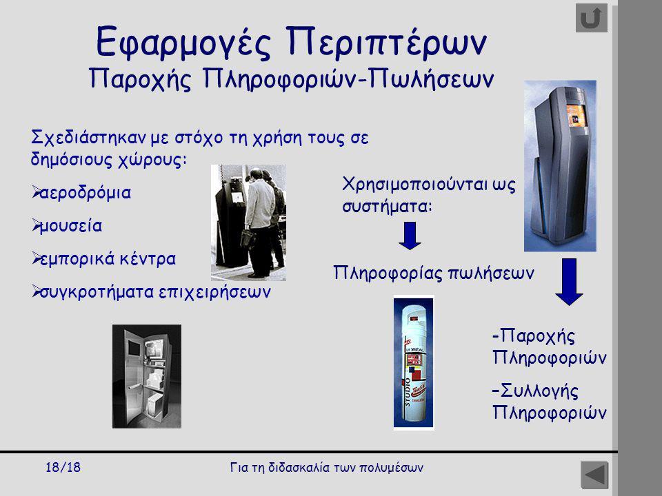 Για τη διδασκαλία των πολυμέσων18/18 Εφαρμογές Περιπτέρων Παροχής Πληροφοριών-Πωλήσεων Σχεδιάστηκαν με στόχο τη χρήση τους σε δημόσιους χώρους:  αεροδρόμια  μουσεία  εμπορικά κέντρα  συγκροτήματα επιχειρήσεων Χρησιμοποιούνται ως συστήματα: Πληροφορίας πωλήσεων -Παροχής Πληροφοριών –Συλλογής Πληροφοριών