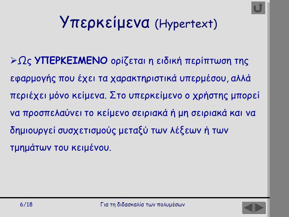 Για τη διδασκαλία των πολυμέσων6/18 Υπερκείμενα (Hypertext)  Ως ΥΠΕΡΚΕΙΜΕΝΟ ορίζεται η ειδική περίπτωση της εφαρμογής που έχει τα χαρακτηριστικά υπερμέσου, αλλά περιέχει μόνο κείμενα.