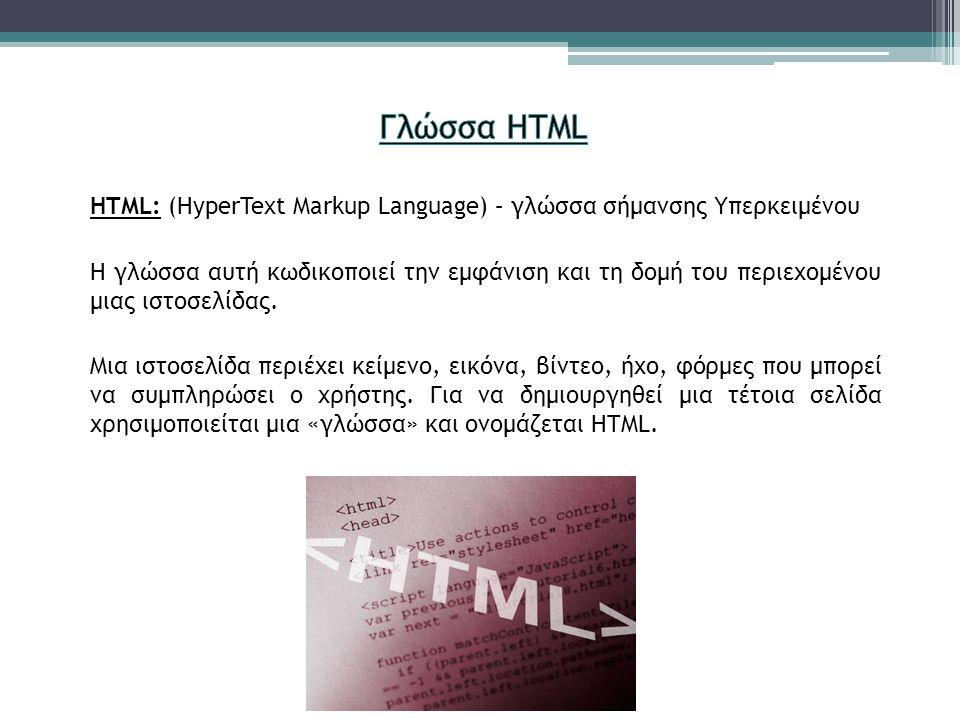 HTML: (HyperText Markup Language) – γλώσσα σήμανσης Υπερκειμένου Η γλώσσα αυτή κωδικοποιεί την εμφάνιση και τη δομή του περιεχομένου μιας ιστοσελίδας.