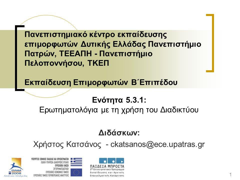 1 Ενότητα 5.3.1: Ερωτηματολόγια με τη χρήση του Διαδικτύου Διδάσκων: Χρήστος Κατσάνος - ckatsanos@ece.upatras.gr Πανεπιστημιακό κέντρο εκπαίδευσης επιμορφωτών Δυτικής Ελλάδας Πανεπιστήμιο Πατρών, ΤΕΕΑΠΗ - Πανεπιστήμιο Πελοποννήσου, ΤΚΕΠ Εκπαίδευση Επιμορφωτών Β΄Επιπέδου