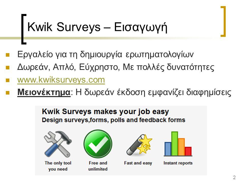 2 Kwik Surveys – Εισαγωγή Εργαλείο για τη δημιουργία ερωτηματολογίων Δωρεάν, Απλό, Εύχρηστο, Με πολλές δυνατότητες www.kwiksurveys.com Μειονέκτημα: Η δωρεάν έκδοση εμφανίζει διαφημίσεις