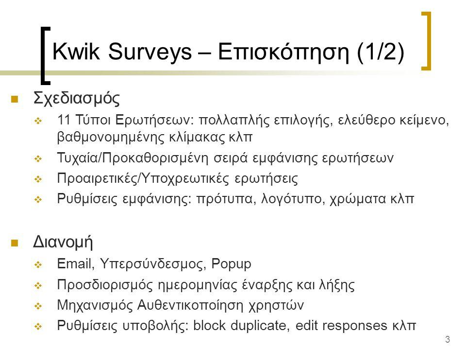 3 Kwik Surveys – Επισκόπηση (1/2) Σχεδιασμός  11 Τύποι Ερωτήσεων: πολλαπλής επιλογής, ελεύθερο κείμενο, βαθμονομημένης κλίμακας κλπ  Τυχαία/Προκαθορισμένη σειρά εμφάνισης ερωτήσεων  Προαιρετικές/Υποχρεωτικές ερωτήσεις  Ρυθμίσεις εμφάνισης: πρότυπα, λογότυπο, χρώματα κλπ Διανομή  Email, Υπερσύνδεσμος, Popup  Προσδιορισμός ημερομηνίας έναρξης και λήξης  Μηχανισμός Αυθεντικοποίηση χρηστών  Ρυθμίσεις υποβολής: block duplicate, edit responses κλπ
