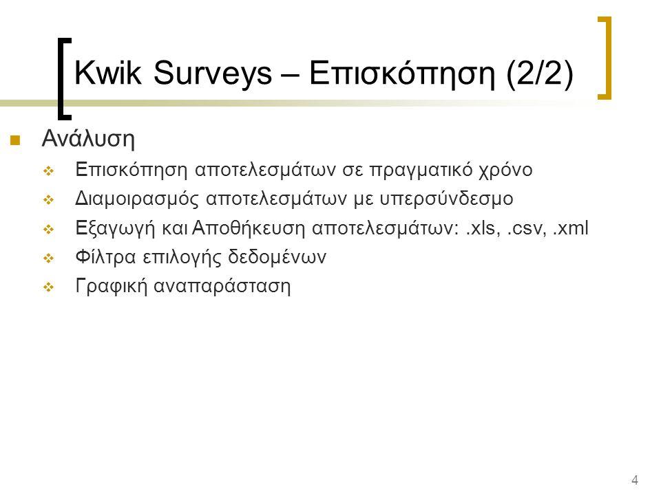 4 Kwik Surveys – Επισκόπηση (2/2) Ανάλυση  Επισκόπηση αποτελεσμάτων σε πραγματικό χρόνο  Διαμοιρασμός αποτελεσμάτων με υπερσύνδεσμο  Εξαγωγή και Αποθήκευση αποτελεσμάτων:.xls,.csv,.xml  Φίλτρα επιλογής δεδομένων  Γραφική αναπαράσταση