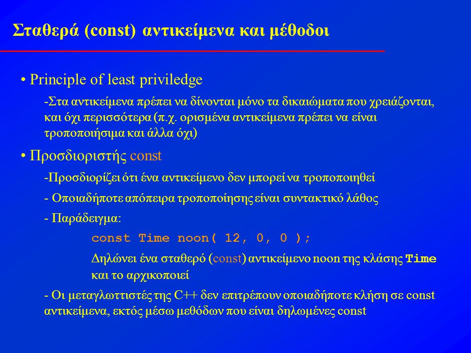 Σταθερά (const) αντικείμενα και μέθοδοι const αντικείμενα απαιτούν const μεθόδους - Οι μέθοδοι που είναι δηλωμένες const δεν μπορούν να τροποποιήσουν το αντικείμενό τους - Ο προσδιοριστής const πρέπει να προστεθεί στη δήλωση της μεθόδου και στον ορισμό της - Πρωτότυπο: ReturnType FunctionName(param1,param2…) const; -Ορισμός: ReturnType FunctionName(param1,param2…) const { …} –Παράδειγμα: int A::getValue() const {return privateDataMember }; Επιστρέφει την τιμή ενός μέλους δεδομένων αλλά δεν τροποποιεί τίποτα και κατά συνέπεια δηλώνεται const - Οι κατασκευαστές δεν μπορούν να είναι const - Χρειάζεται να αρχικοποιούν μεταβλητές και κατά συνέπεια να τις τροποποιούν