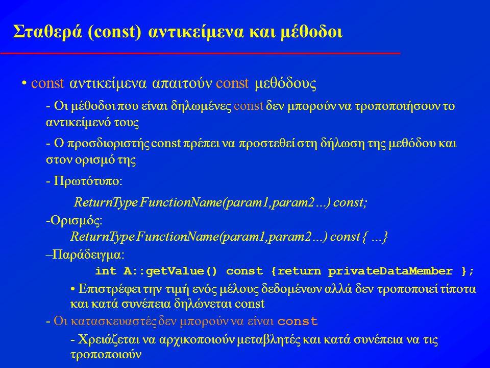 Σύνθεση: Αντικείμενα ως μέλη δεδομένων Σύνθεση -Μία κλάση μπορεί να έχει αντικείμενα άλλων κλάσεων ως ιδιότητες Παράδειγμα class Date { public: Date(int day, int month, int year); void print() const; private: int month; int day; int year; }; class Employee { public: Employee(string name, int bDay, int bMonth, int bYear); private: string lastName; const Date birthDate; }; Employee::Employee(string name, int bDay,int bMonth, int bYear): birthDate(bDay, bMonth, bYear) { lastName = name; }