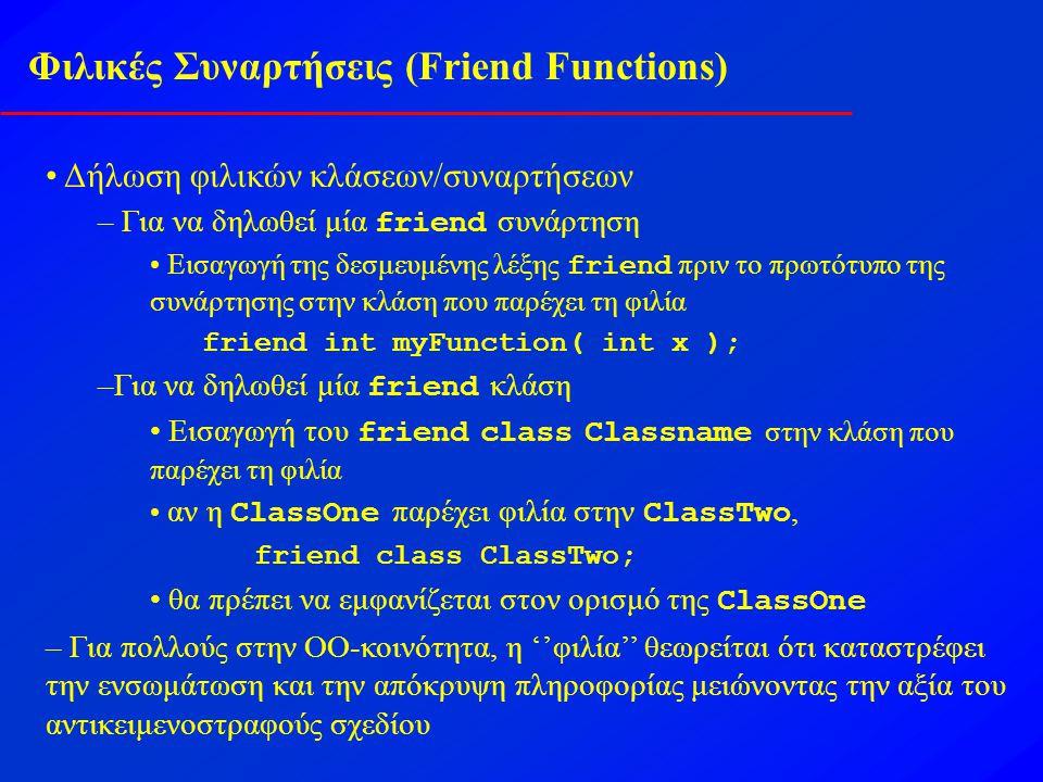 Φιλικές Συναρτήσεις (Friend Functions) Δήλωση φιλικών κλάσεων/συναρτήσεων – Για να δηλωθεί μία friend συνάρτηση Εισαγωγή της δεσμευμένης λέξης friend πριν το πρωτότυπο της συνάρτησης στην κλάση που παρέχει τη φιλία friend int myFunction( int x ); –Για να δηλωθεί μία friend κλάση Εισαγωγή του friend class Classname στην κλάση που παρέχει τη φιλία αν η ClassOne παρέχει φιλία στην ClassTwo, friend class ClassTwo; θα πρέπει να εμφανίζεται στον ορισμό της ClassOne – Για πολλούς στην ΟΟ-κοινότητα, η ''φιλία'' θεωρείται ότι καταστρέφει την ενσωμάτωση και την απόκρυψη πληροφορίας μειώνοντας την αξία του αντικειμενοστραφούς σχεδίου