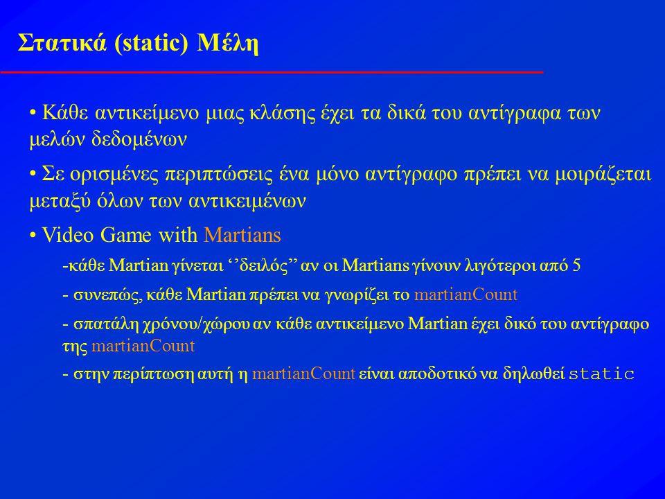 Στατικά (static) Μέλη Κάθε αντικείμενο μιας κλάσης έχει τα δικά του αντίγραφα των μελών δεδομένων Σε ορισμένες περιπτώσεις ένα μόνο αντίγραφο πρέπει να μοιράζεται μεταξύ όλων των αντικειμένων Video Game with Martians -κάθε Martian γίνεται ''δειλός'' αν οι Martians γίνουν λιγότεροι από 5 - συνεπώς, κάθε Martian πρέπει να γνωρίζει το martianCount - σπατάλη χρόνου/χώρου αν κάθε αντικείμενο Martian έχει δικό του αντίγραφο της martianCount - στην περίπτωση αυτή η martianCount είναι αποδοτικό να δηλωθεί static
