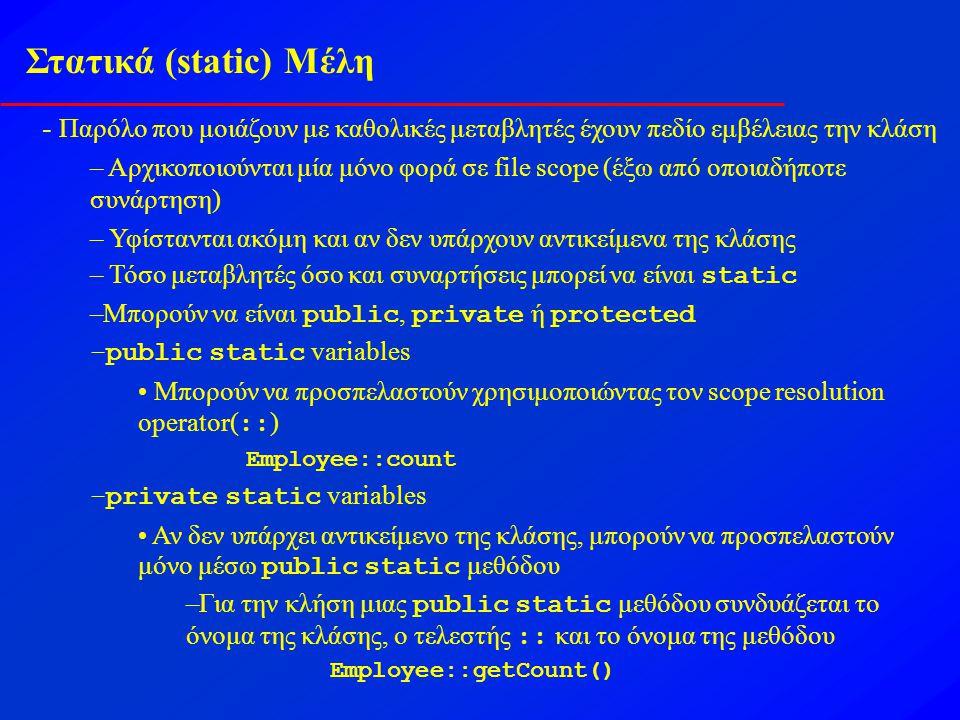 Στατικά (static) Μέλη - Παρόλο που μοιάζουν με καθολικές μεταβλητές έχουν πεδίο εμβέλειας την κλάση – Αρχικοποιούνται μία μόνο φορά σε file scope (έξω από οποιαδήποτε συνάρτηση) – Υφίστανται ακόμη και αν δεν υπάρχουν αντικείμενα της κλάσης – Τόσο μεταβλητές όσο και συναρτήσεις μπορεί να είναι static –Μπορούν να είναι public, private ή protected –public static variables Μπορούν να προσπελαστούν χρησιμοποιώντας τον scope resolution operator( :: ) Employee::count –private static variables Αν δεν υπάρχει αντικείμενο της κλάσης, μπορούν να προσπελαστούν μόνο μέσω public static μεθόδου –Για την κλήση μιας public static μεθόδου συνδυάζεται το όνομα της κλάσης, ο τελεστής :: και το όνομα της μεθόδου Employee::getCount()