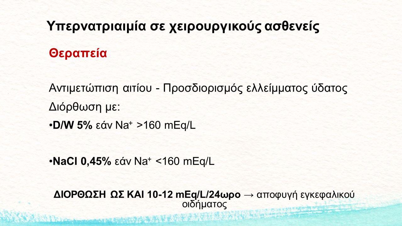 Υπερνατριαιμία σε χειρουργικούς ασθενείς Θεραπεία Αντιμετώπιση αιτίου - Προσδιορισμός ελλείμματος ύδατος Διόρθωση με: D/W 5% εάν Na + >160 mEq/L NaCl