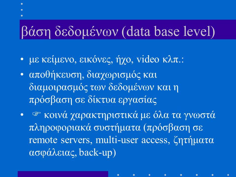βάση δεδομένων (data base level) με κείμενο, εικόνες, ήχο, video κλπ.: αποθήκευση, διαχωρισμός και διαμοιρασμός των δεδομένων και η πρόσβαση σε δίκτυα