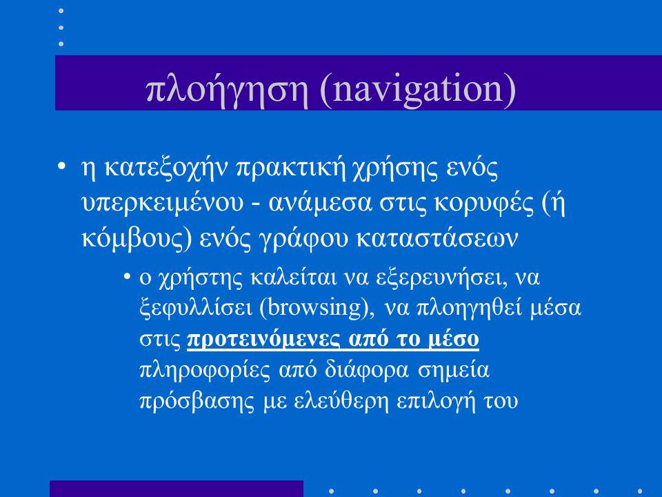 πλοήγηση (navigation) η κατεξοχήν πρακτική χρήσης ενός υπερκειμένου - ανάμεσα στις κορυφές (ή κόμβους) ενός γράφου καταστάσεων o χρήστης καλείται να ε