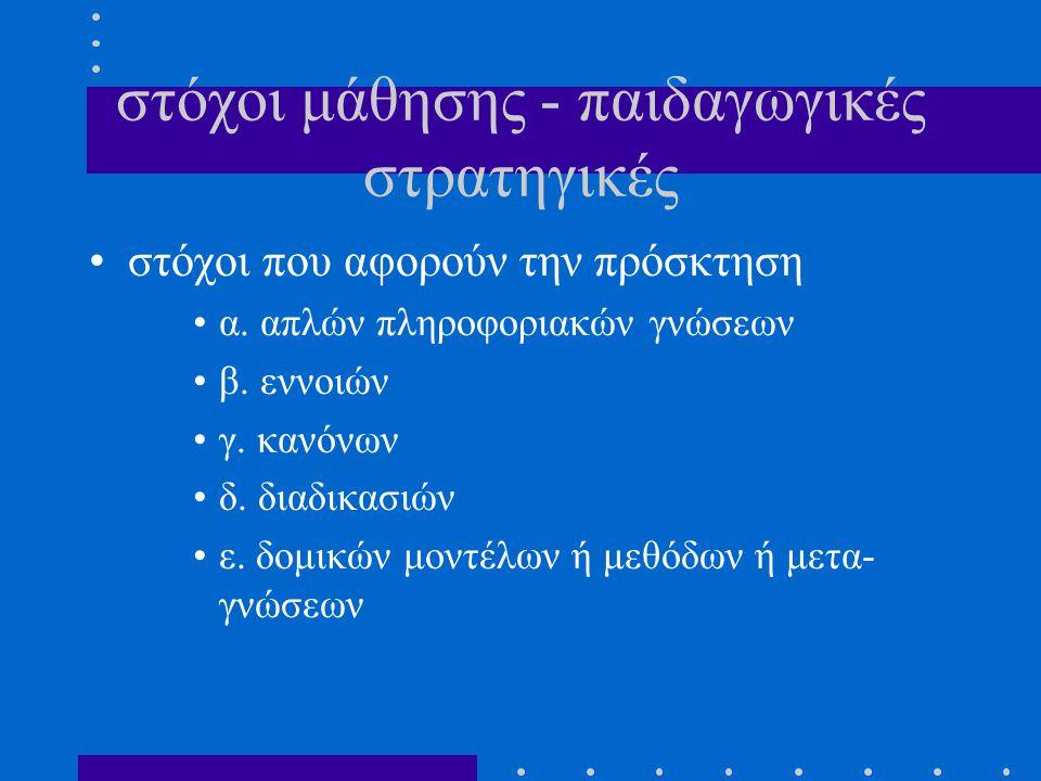 στόχοι μάθησης - παιδαγωγικές στρατηγικές στόχοι που αφορούν την πρόσκτηση α. απλών πληροφοριακών γνώσεων β. εννοιών γ. κανόνων δ. διαδικασιών ε. δομι