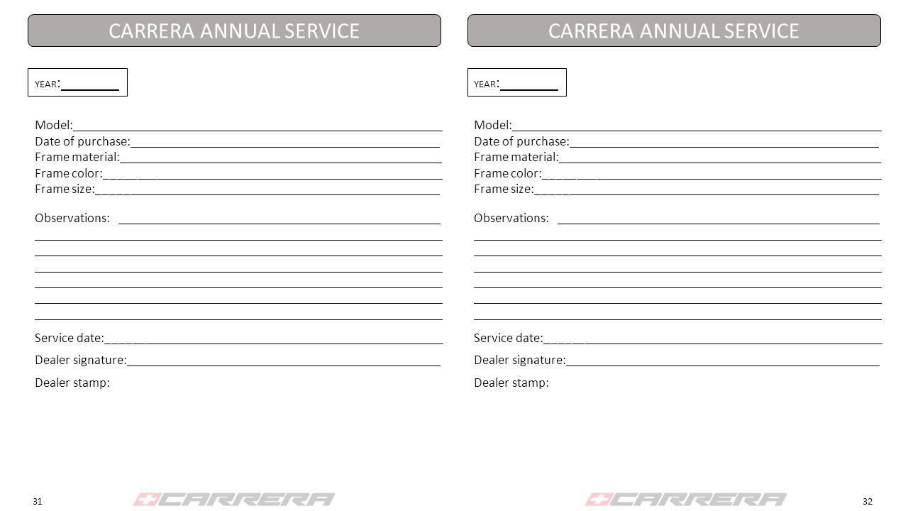 3132 YEAR : Model: Date of purchase: Frame material: Frame color:_________ Frame size:_______ CARRERA ANNUAL SERVICE Observations: Service date:_______ Dealer signature: Dealer stamp: YEAR : Model: Date of purchase: Frame material: Frame color:_________ Frame size:_______ CARRERA ANNUAL SERVICE Observations: Service date:_______ Dealer signature: Dealer stamp: