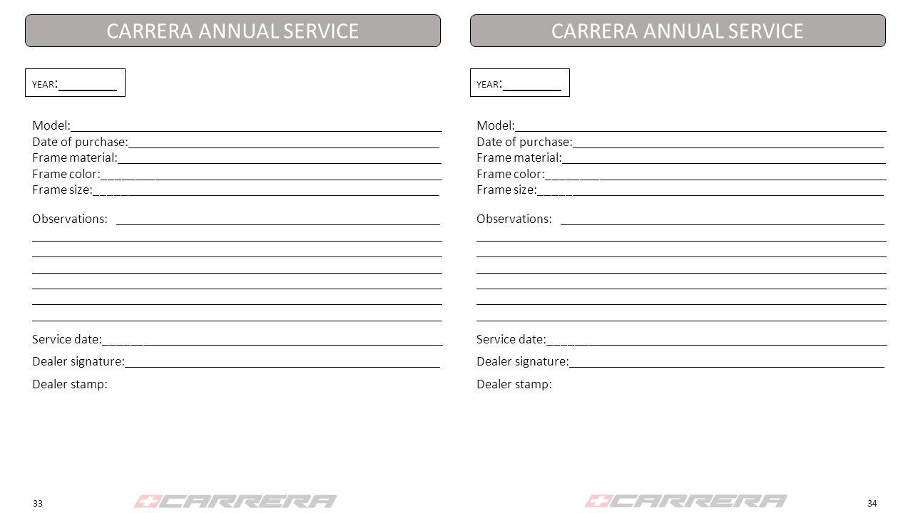 3334 YEAR : Model: Date of purchase: Frame material: Frame color:_________ Frame size:_______ CARRERA ANNUAL SERVICE Observations: Service date:_______ Dealer signature: Dealer stamp: YEAR : Model: Date of purchase: Frame material: Frame color:_________ Frame size:_______ CARRERA ANNUAL SERVICE Observations: Service date:_______ Dealer signature: Dealer stamp: