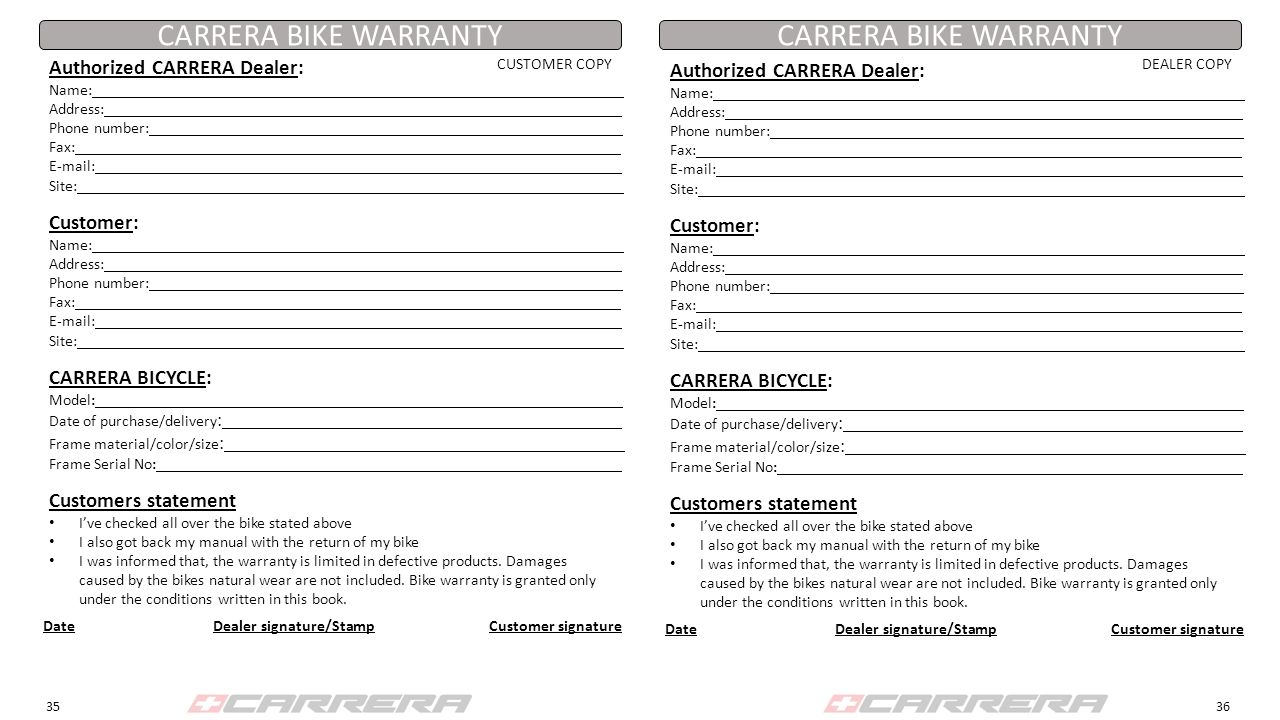 CARRERA BIKE WARRANTY Authorized CARRERA Dealer: Name: Address: Phone number: Fax: E-mail: Site: CARRERA BICYCLE: Model: Date of purchase/delivery : Frame material/color/size : Frame Serial No: Customers statement I've checked all over the bike stated above I also got back my manual with the return of my bike I was informed that, the warranty is limited in defective products.