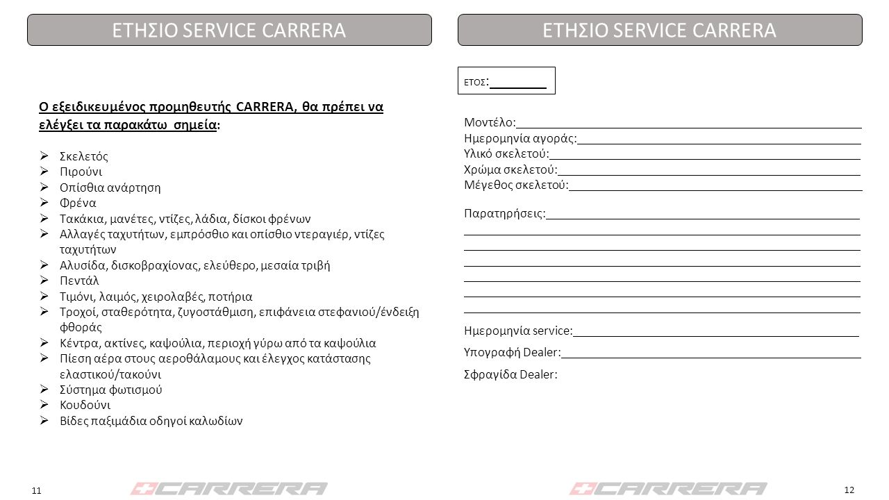 ΕΤΗΣΙΟ SERVICE CARRERA ΕΤΟΣ : Μοντέλο: Ημερομηνία αγοράς: Υλικό σκελετού: Χρώμα σκελετού: Μέγεθος σκελετού: Ο εξειδικευμένος προμηθευτής CARRERA, θα π