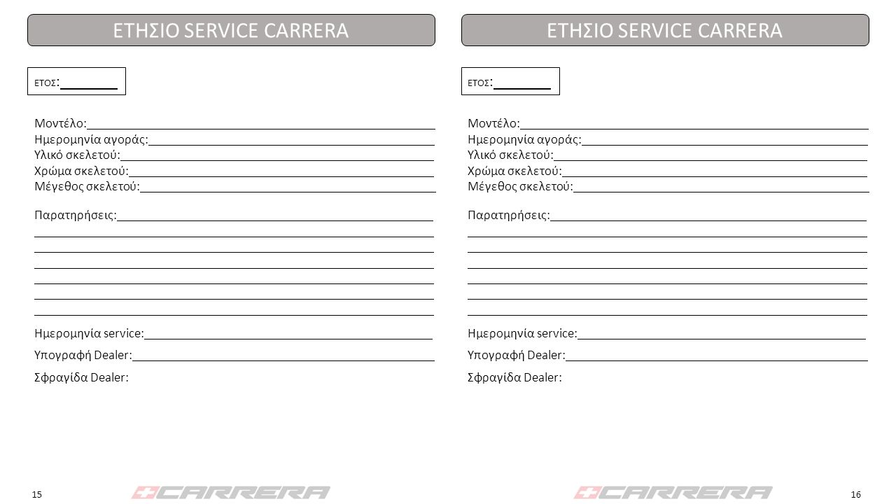 ΕΓΓΥΗΣΗ ΠΟΔΗΛΑΤΟΥ CARRERA Κατάστημα πώλησης CARRERA: Όνομα: Διεύθυνση: Τηλέφωνο: Fax: E-mail: Site: Πελάτης: Όνομα: Διεύθυνση: Τηλέφωνο: Fax: E-mail: Site: Ποδήλατο CARRERA: Μοντέλο: Ημερομηνία αγοράς/παράδοσης : Υλικό σκελετού/χρώμα/μέγεθος : Serial No.
