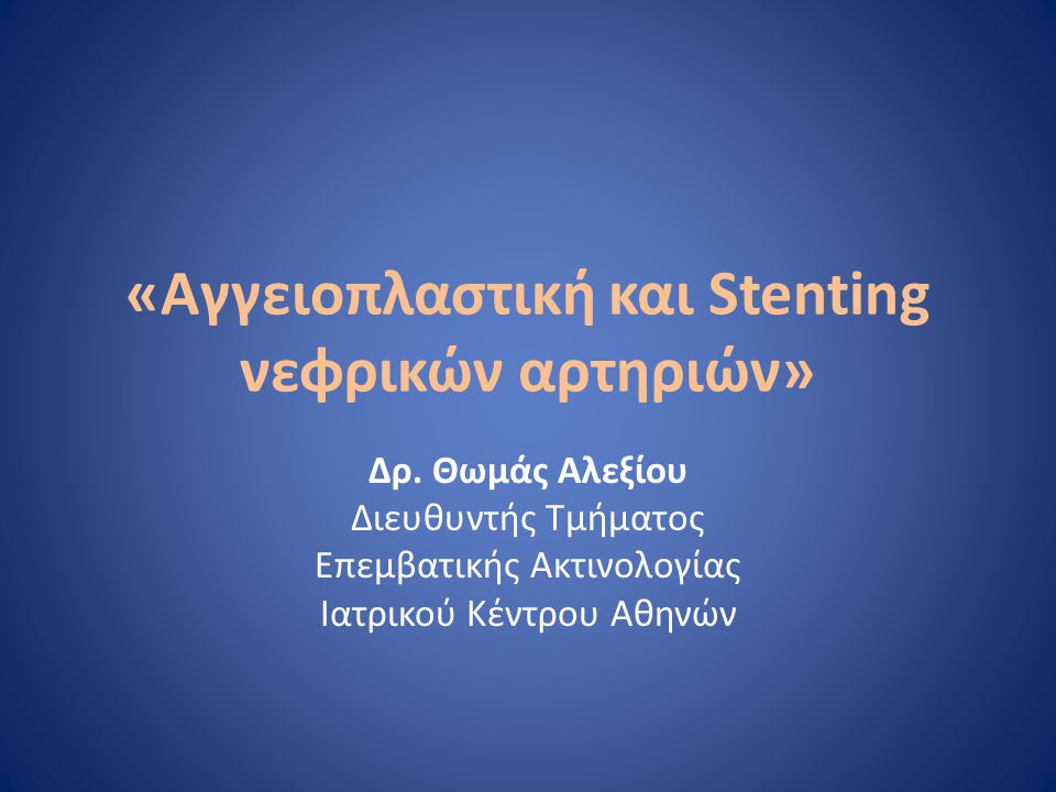 «Αγγειοπλαστική και Stenting νεφρικών αρτηριών» Δρ. Θωμάς Αλεξίου Διευθυντής Τμήματος Επεμβατικής Ακτινολογίας Ιατρικού Κέντρου Αθηνών