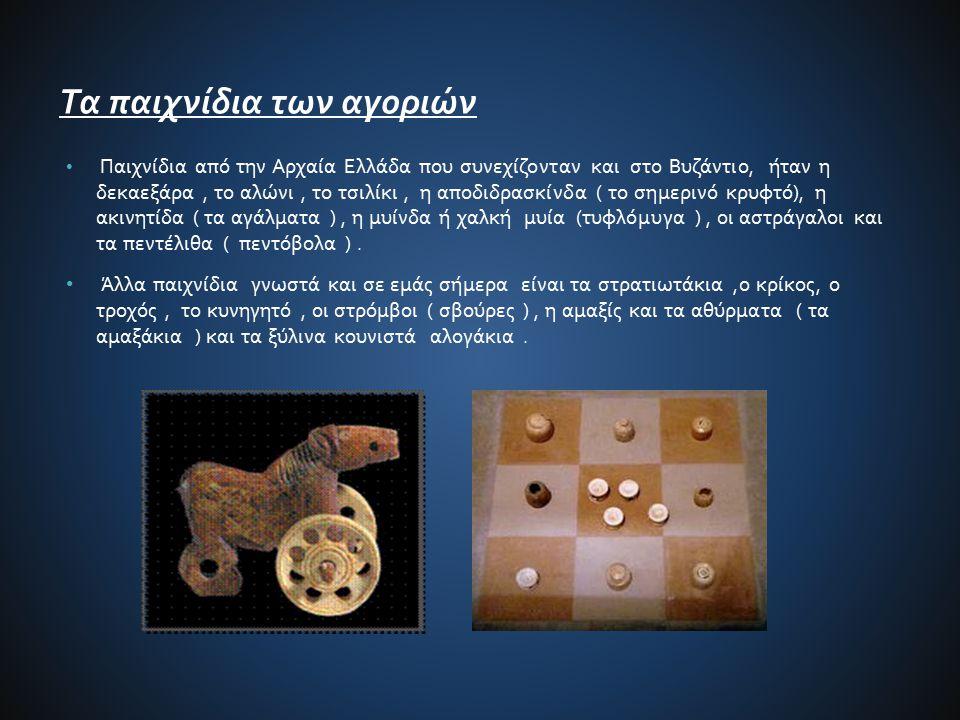 Τα παιχνίδια των αγοριών Παιχνίδια από την Αρχαία Ελλάδα που συνεχίζονταν και στο Βυζάντιο, ήταν η δεκαεξάρα, το αλώνι, το τσιλίκι, η αποδιδρασκίνδα (