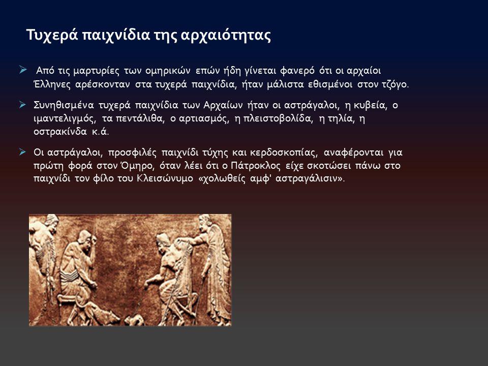  Από τις μαρτυρίες των ομηρικών επών ήδη γίνεται φανερό ότι οι αρχαίοι Έλληνες αρέσκονταν στα τυχερά παιχνίδια, ήταν μάλιστα εθισμένοι στον τζόγο. 