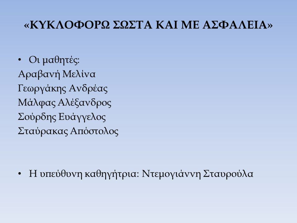 «ΚΥΚΛΟΦΟΡΩ ΣΩΣΤΑ ΚΑΙ ΜΕ ΑΣΦΑΛΕΙΑ» Οι μαθητές: Αραβανή Μελίνα Γεωργάκης Ανδρέας Μάλφας Αλέξανδρος Σούρδης Ευάγγελος Σταύρακας Απόστολος Η υπεύθυνη καθη