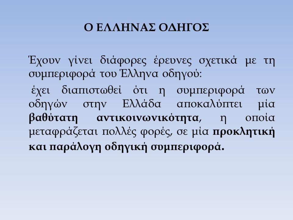 Ο ΕΛΛΗΝΑΣ ΟΔΗΓΟΣ Έχουν γίνει διάφορες έρευνες σχετικά με τη συμπεριφορά του Έλληνα οδηγού: έχει διαπιστωθεί ότι η συμπεριφορά των οδηγών στην Ελλάδα αποκαλύπτει μία βαθύτατη αντικοινωνικότητα, η οποία μεταφράζεται πολλές φορές, σε μία προκλητική και παράλογη οδηγική συμπεριφορά.