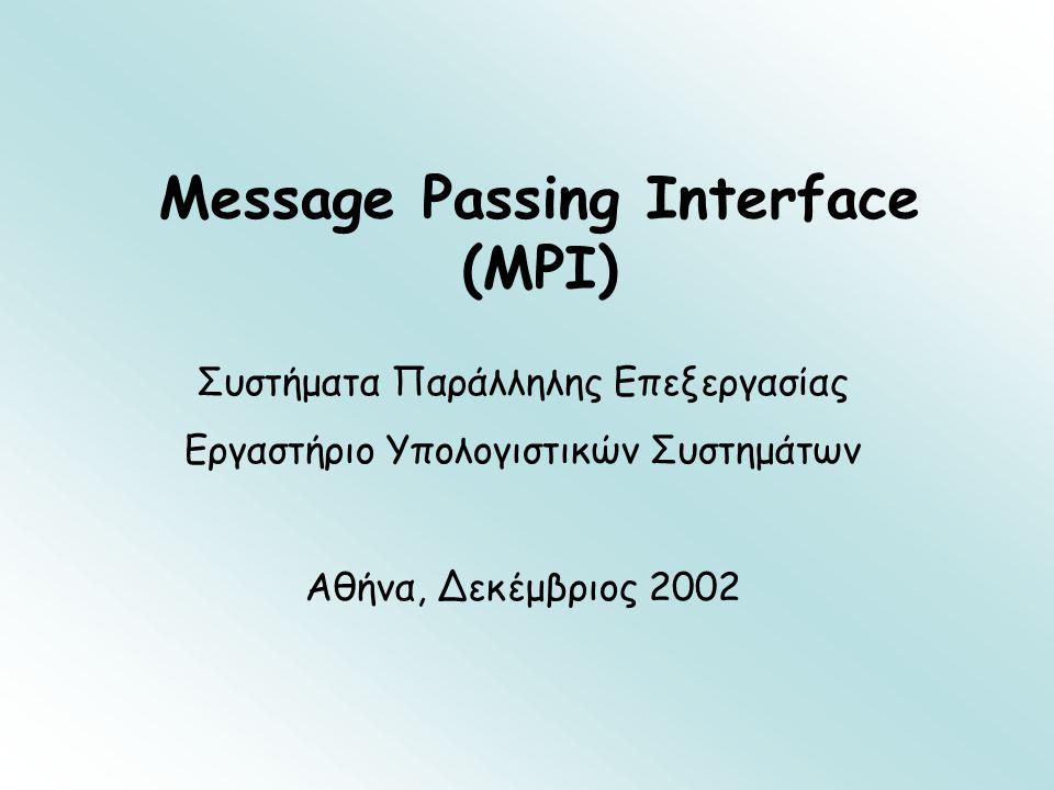 9/12/2002Message Passing Interface (MPI)12 Βασικές συναρτήσεις στο MPI (6) int MPI_Recv(void *buf, int count, int source, int tag, MPI_Datatype datatype, MPI_Comm comm, MPI_Status *status) Λήψη μηνύματος από διεργασία με rank source και αποθήκευση σε buf Λαμβάνονται το πολύ count δεδομένα τύπου datatype (ακριβής αριθμός με MPI_Get_count ) Wildcards: MPI_ANY_SOURCE, MPI_ANY_TAG Παράδειγμα: int message[50],source=0,tag=55; MPI_Status status; MPI_Recv(message, 50, source, tag, MPI_INT, MPI_COMM_WORLD,&status);