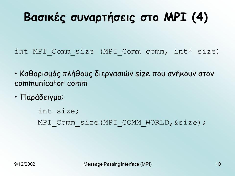 9/12/2002Message Passing Interface (MPI)10 Βασικές συναρτήσεις στο MPI (4) int MPI_Comm_size (MPI_Comm comm, int* size) Καθορισμός πλήθους διεργασιών size που ανήκουν στον communicator comm Παράδειγμα: int size; MPI_Comm_size(MPI_COMM_WORLD,&size);