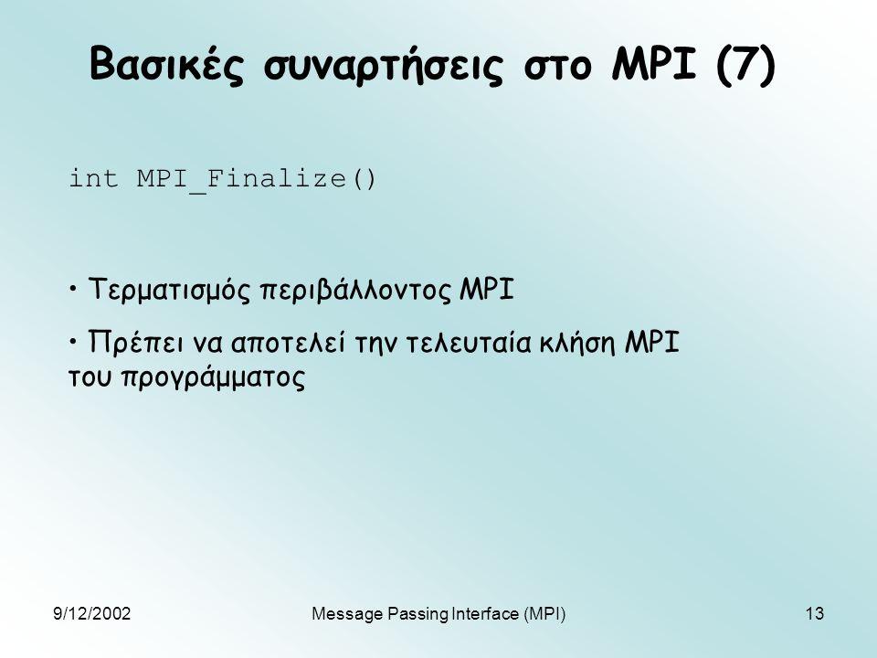 9/12/2002Message Passing Interface (MPI)13 Βασικές συναρτήσεις στο MPI (7) int MPI_Finalize() Τερματισμός περιβάλλοντος MPI Πρέπει να αποτελεί την τελ