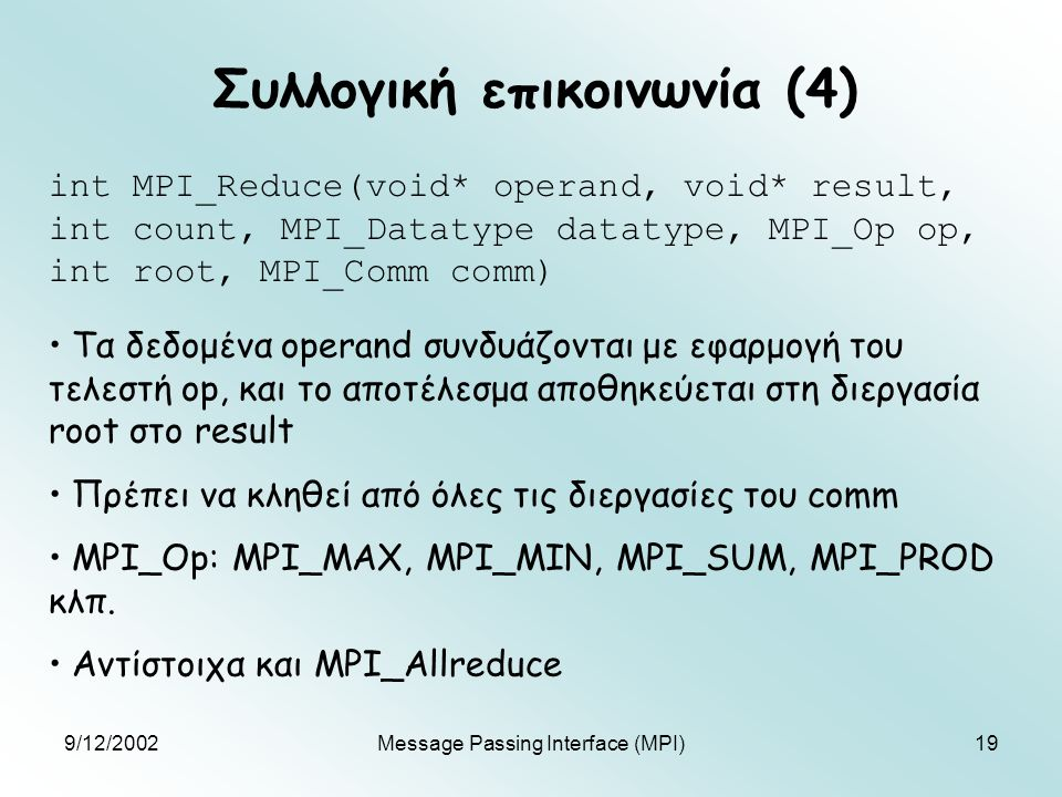 9/12/2002Message Passing Interface (MPI)19 Συλλογική επικοινωνία (4) int MPI_Reduce(void* operand, void* result, int count, MPI_Datatype datatype, MPI