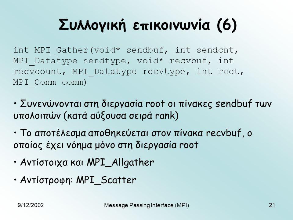 9/12/2002Message Passing Interface (MPI)21 Συλλογική επικοινωνία (6) int MPI_Gather(void* sendbuf, int sendcnt, MPI_Datatype sendtype, void* recvbuf, int recvcount, MPI_Datatype recvtype, int root, MPI_Comm comm) Συνενώνονται στη διεργασία root οι πίνακες sendbuf των υπολοιπών (κατά αύξουσα σειρά rank) Το αποτέλεσμα αποθηκεύεται στον πίνακα recvbuf, ο οποίος έχει νόημα μόνο στη διεργασία root Αντίστοιχα και MPI_Allgather Αντίστροφη: MPI_Scatter