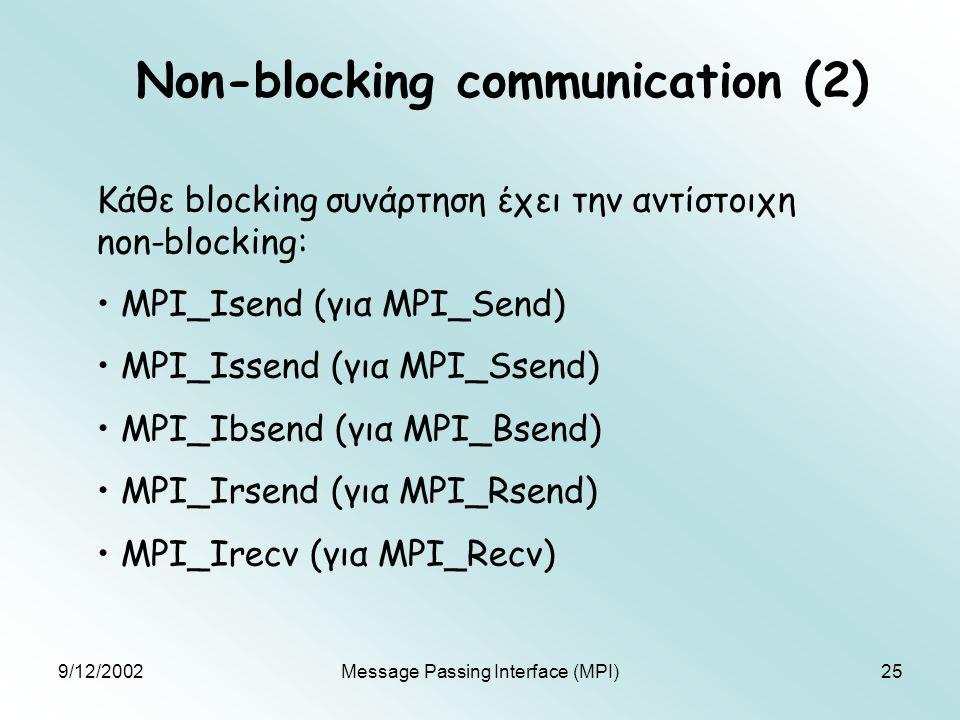 9/12/2002Message Passing Interface (MPI)25 Non-blocking communication (2) Κάθε blocking συνάρτηση έχει την αντίστοιχη non-blocking: MPI_Isend (για MPI_Send) MPI_Issend (για MPI_Ssend) MPI_Ibsend (για MPI_Bsend) MPI_Irsend (για MPI_Rsend) MPI_Irecv (για MPI_Recv)