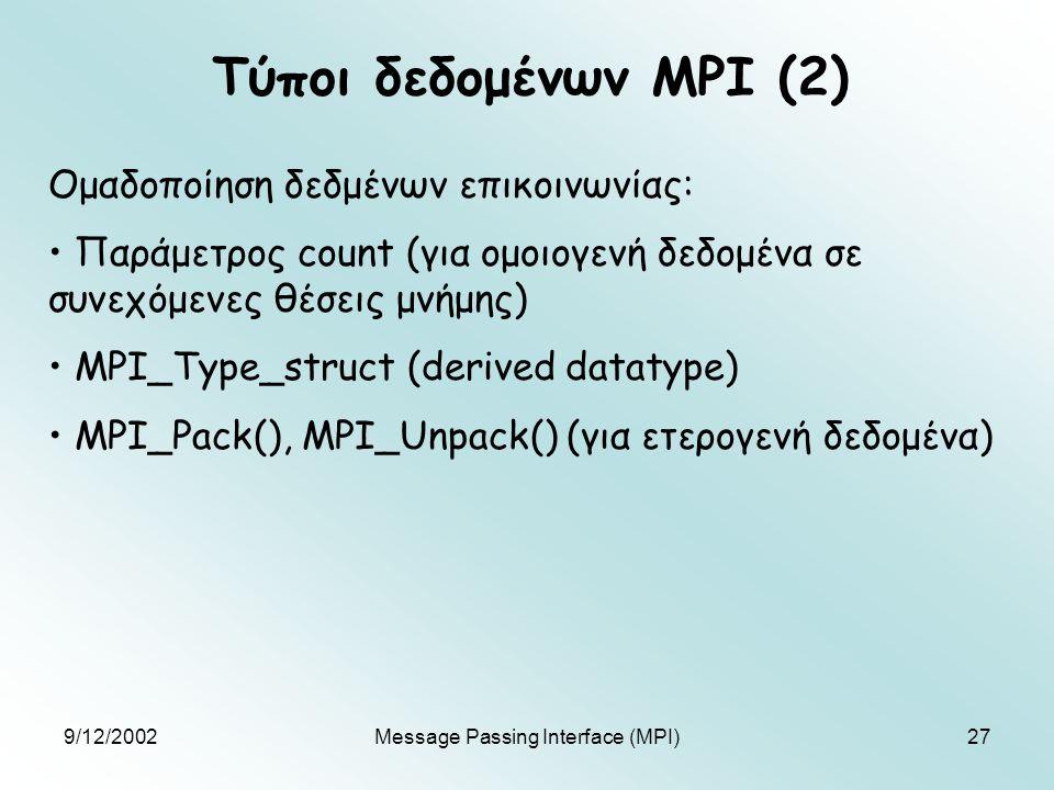 9/12/2002Message Passing Interface (MPI)27 Τύποι δεδομένων MPI (2) Ομαδοποίηση δεδμένων επικοινωνίας: Παράμετρος count (για ομοιογενή δεδομένα σε συνεχόμενες θέσεις μνήμης) MPI_Type_struct (derived datatype) MPI_Pack(), MPI_Unpack() (για ετερογενή δεδομένα)