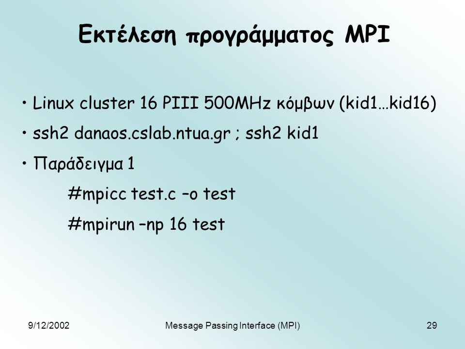 9/12/2002Message Passing Interface (MPI)29 Εκτέλεση προγράμματος MPI Linux cluster 16 PIII 500MHz κόμβων (kid1…kid16) ssh2 danaos.cslab.ntua.gr ; ssh2 kid1 Παράδειγμα 1 #mpicc test.c –o test #mpirun –np 16 test