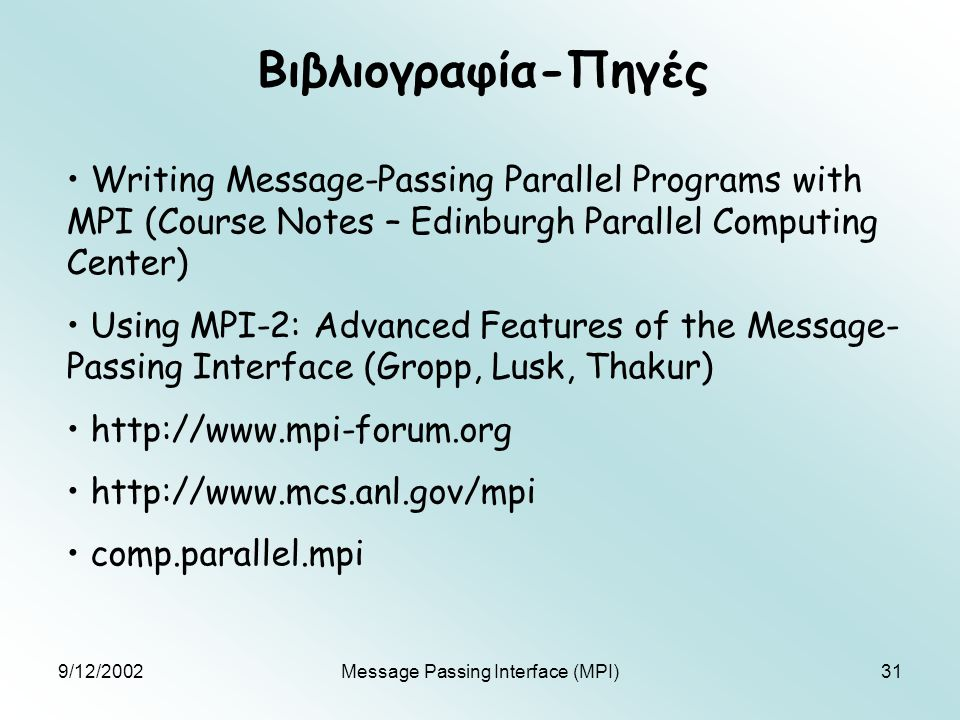 9/12/2002Message Passing Interface (MPI)31 Βιβλιογραφία-Πηγές Writing Message-Passing Parallel Programs with MPI (Course Notes – Edinburgh Parallel Computing Center) Using MPI-2: Advanced Features of the Message- Passing Interface (Gropp, Lusk, Thakur) http://www.mpi-forum.org http://www.mcs.anl.gov/mpi comp.parallel.mpi