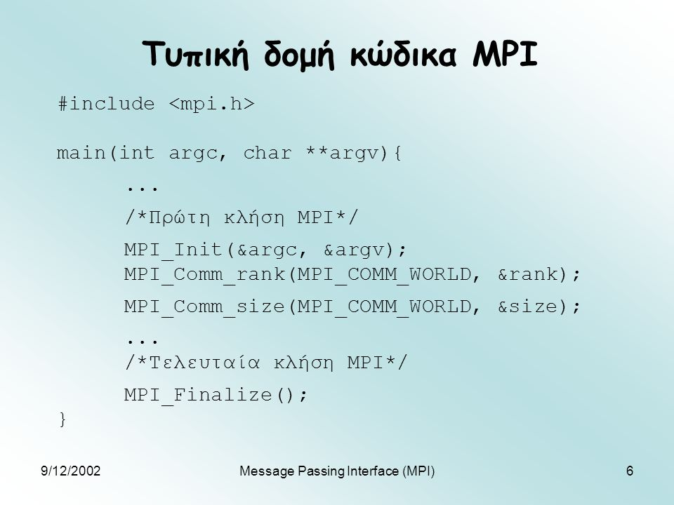 9/12/2002Message Passing Interface (MPI)6 Τυπική δομή κώδικα MPI #include main(int argc, char **argv){...