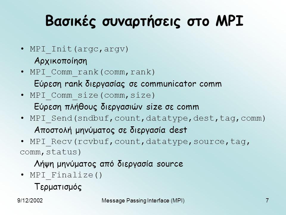 9/12/2002Message Passing Interface (MPI)7 Βασικές συναρτήσεις στο MPI MPI_Init(argc,argv) Αρχικοποίηση MPI_Comm_rank(comm,rank) Εύρεση rank διεργασίας σε communicator comm MPI_Comm_size(comm,size) Εύρεση πλήθους διεργασιών size σε comm MPI_Send(sndbuf,count,datatype,dest,tag,comm) Αποστολή μηνύματος σε διεργασία dest MPI_Recv(rcvbuf,count,datatype,source,tag, comm,status) Λήψη μηνύματος από διεργασία source MPI_Finalize() Τερματισμός