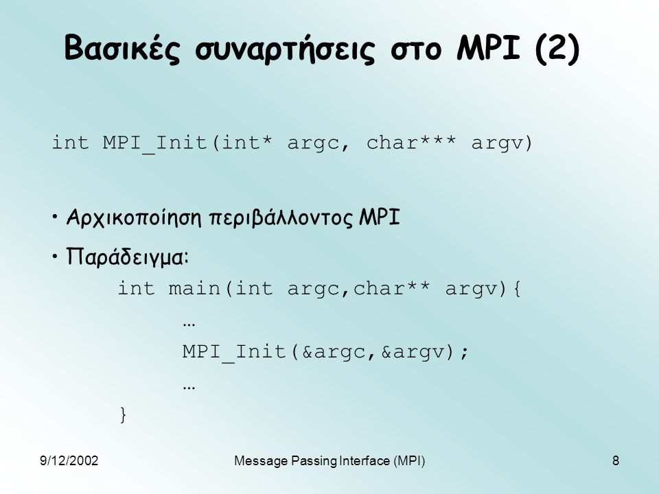 9/12/2002Message Passing Interface (MPI)19 Συλλογική επικοινωνία (4) int MPI_Reduce(void* operand, void* result, int count, MPI_Datatype datatype, MPI_Op op, int root, MPI_Comm comm) Τα δεδομένα operand συνδυάζονται με εφαρμογή του τελεστή op, και το αποτέλεσμα αποθηκεύεται στη διεργασία root στο result Πρέπει να κληθεί από όλες τις διεργασίες του comm MPI_Op: MPI_MAX, MPI_MIN, MPI_SUM, MPI_PROD κλπ.