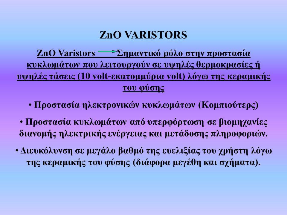 ZnO VARISTORS ZnO Varistors Σημαντικό ρόλο στην προστασία κυκλωμάτων που λειτουργούν σε υψηλές θερμοκρασίες ή υψηλές τάσεις (10 volt-εκατομμύρια volt)