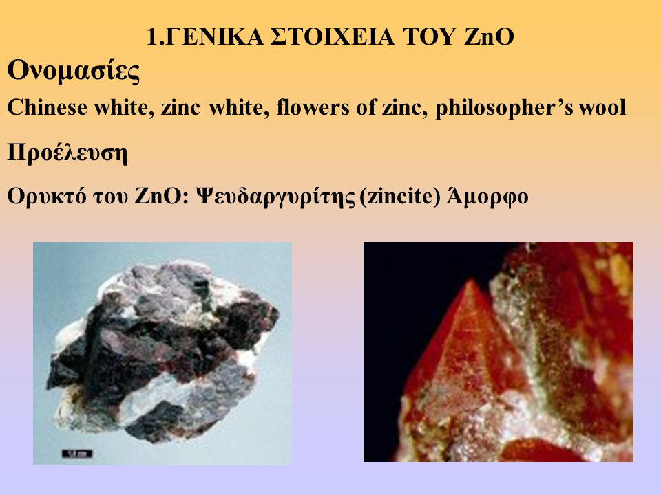1.ΓΕΝΙΚΑ ΣΤΟΙΧΕΙΑ ΤΟΥ ZnO Ονομασίες Chinese white, zinc white, flowers of zinc, philosopher's wool Προέλευση Ορυκτό του ZnO: Ψευδαργυρίτης (zincite) Ά