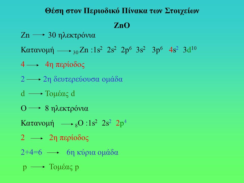Zn 30 ηλεκτρόνια Κατανομή 30 Zn :1s 2 2s 2 2p 6 3s 2 3p 6 4s 2 3d 10 4 4η περίοδος 2 2η δευτερεύουσα ομάδα d Τομέας d Ο 8 ηλεκτρόνια Κατανομή 8 Ο :1s