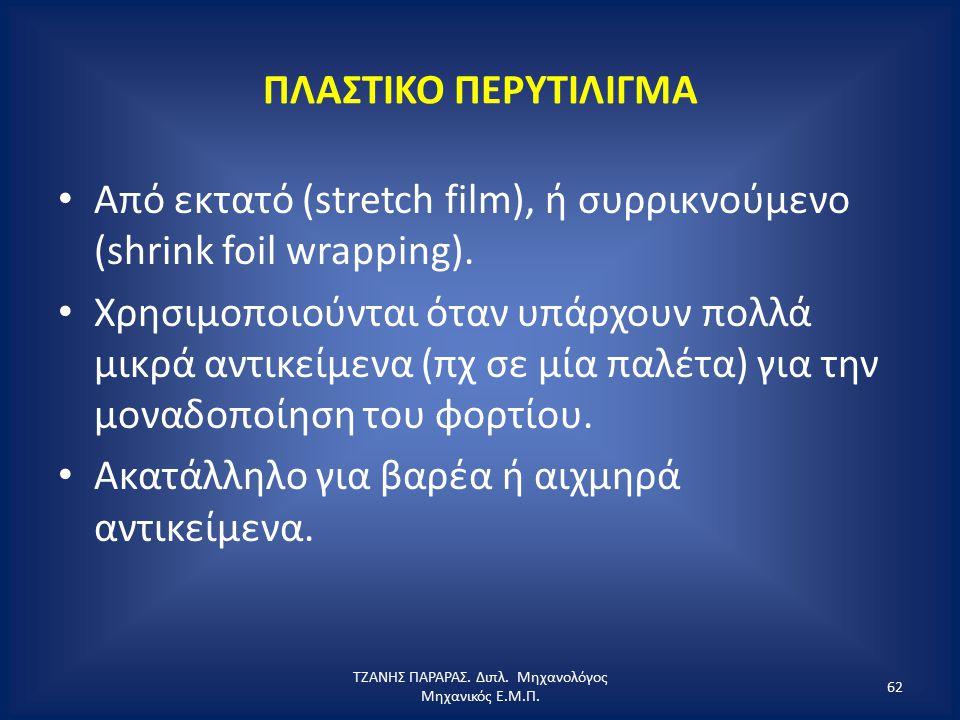 ΠΛΑΣΤΙΚΟ ΠΕΡΥΤΙΛΙΓΜΑ Από εκτατό (stretch film), ή συρρικνούμενο (shrink foil wrapping). Χρησιμοποιούνται όταν υπάρχουν πολλά μικρά αντικείμενα (πχ σε