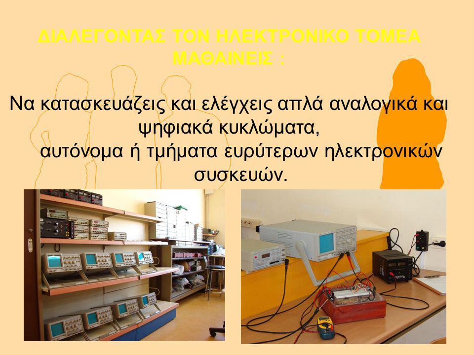 ΔΙΑΛΕΓΟΝΤΑΣ ΤΟΝ ΗΛΕΚΤΡΟΝΙΚΟ ΤΟΜΕΑ ΜΑΘΑΙΝΕΙΣ : Να κατασκευάζεις και ελέγχεις απλά αναλογικά και ψηφιακά κυκλώματα, αυτόνομα ή τμήματα ευρύτερων ηλεκτρονικών συσκευών.