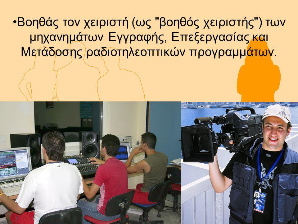 Βοηθάς τον χειριστή (ως βοηθός χειριστής ) των μηχανημάτων Εγγραφής, Επεξεργασίας και Μετάδοσης ραδιοτηλεοπτικών προγραμμάτων.
