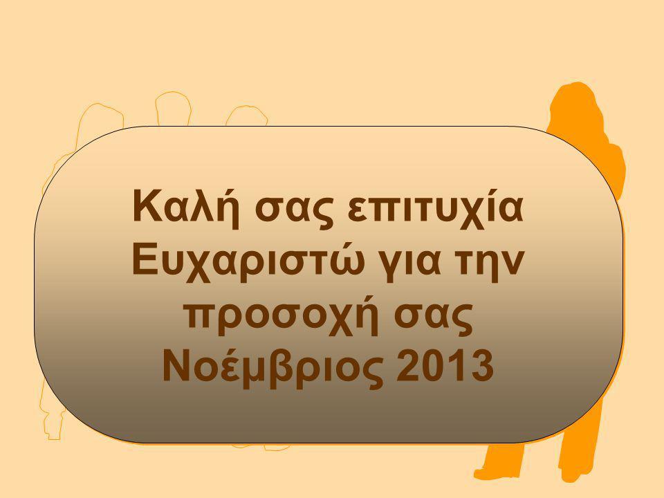 Καλή σας επιτυχία Ευχαριστώ για την προσοχή σας Νοέμβριος 2013