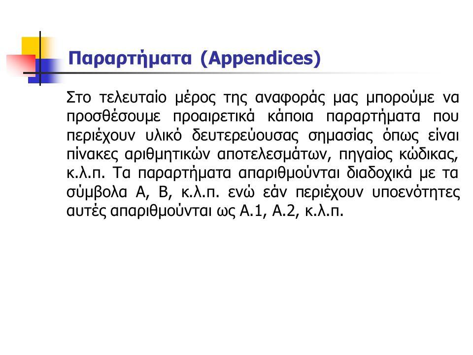 Παραρτήματα (Appendices) Στο τελευταίο μέρος της αναφοράς μας μπορούμε να προσθέσουμε προαιρετικά κάποια παραρτήματα που περιέχουν υλικό δευτερεύουσας