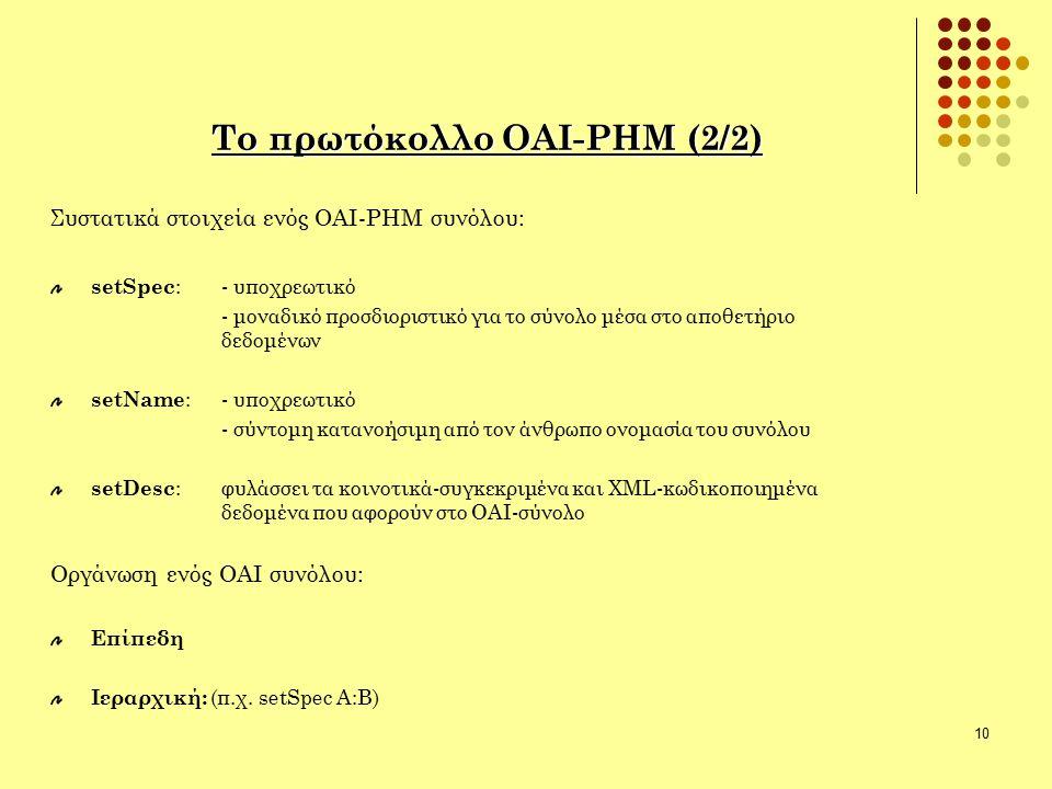 10 Το πρωτόκολλο ΟΑΙ-ΡΗΜ (2/2) Συστατικά στοιχεία ενός ΟΑΙ-ΡΗΜ συνόλου: setSpec : - υποχρεωτικό - μοναδικό προσδιοριστικό για το σύνολο μέσα στο αποθε