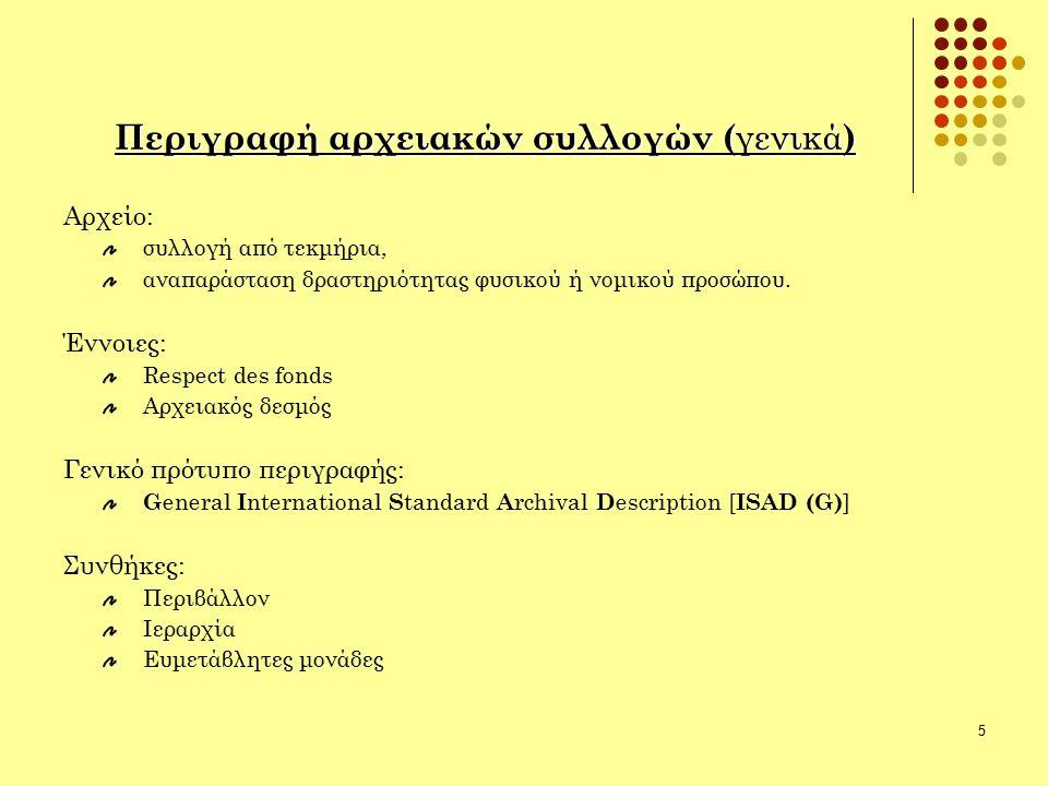 5 Περιγραφή αρχειακών συλλογών ( γενικά ) Αρχείο: συλλογή από τεκμήρια, αναπαράσταση δραστηριότητας φυσικού ή νομικού προσώπου. Έννοιες: Respect des f