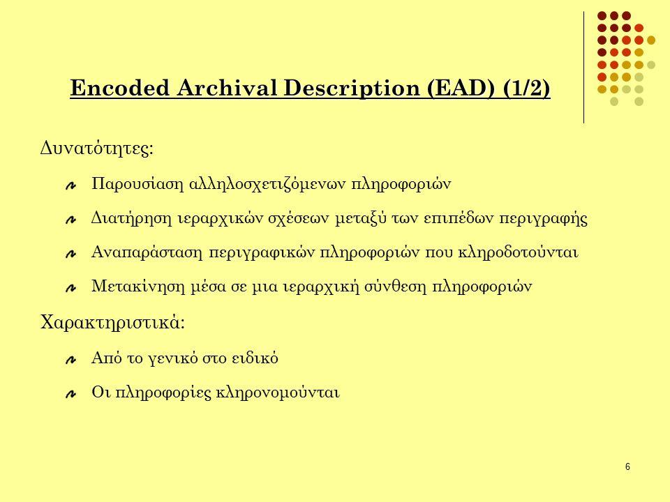 6 Encoded Archival Description (EAD) (1/2) Δυνατότητες: Παρουσίαση αλληλοσχετιζόμενων πληροφοριών Διατήρηση ιεραρχικών σχέσεων μεταξύ των επιπέδων περιγραφής Αναπαράσταση περιγραφικών πληροφοριών που κληροδοτούνται Μετακίνηση μέσα σε μια ιεραρχική σύνθεση πληροφοριών Χαρακτηριστικά: Από το γενικό στο ειδικό Οι πληροφορίες κληρονομούνται